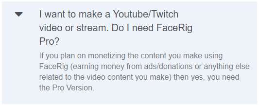 I want to make a Youtube/Twitch video or stream. Do I need FaceRig Pro? If you plan on monetizing the content you make using FaceRig (earning money from ads/donations or anything else related to the video content you make) then yes, you need the Pro Version.